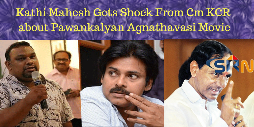 Kathi Mahesh Gets Shock From Cm KCR  about Pawankalyan Agnathavasi Movie