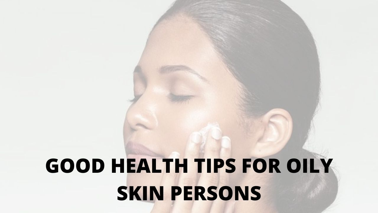 good health tips for oily skin persons